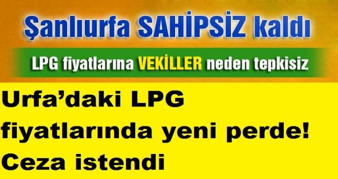 Urfa'daki LPG fiyatlarında yeni perde! Ceza istendi