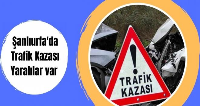 Şanlıurfa'da Trafik Kazası Yaralılar var