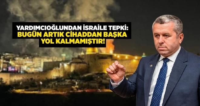 BBP'Lİ YARDIMCIOĞLU'NDAN İSLAM ÂLEMİ'NE CİHAT ÇAĞRISI