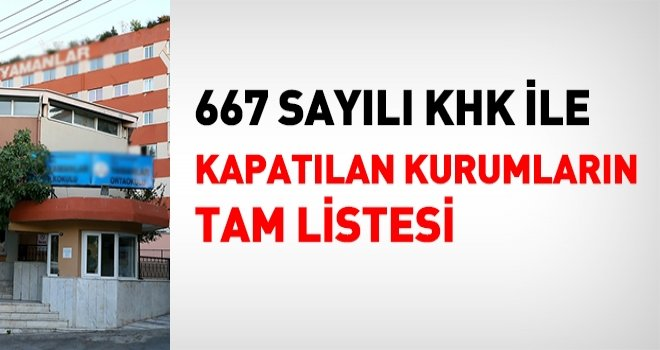 667 sayılı KHK ile kapatılan FETÖ kurumlarının tam listesi