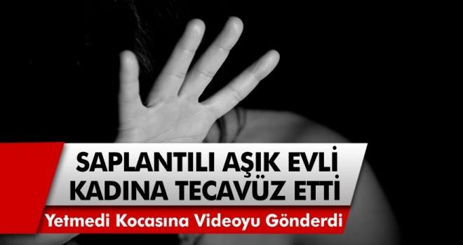 Saplantılı Aşık Adam Evli Kadına Tecavüz Etti! Bununla da Kalmadı Kocasına Videosunu Gönderdi!