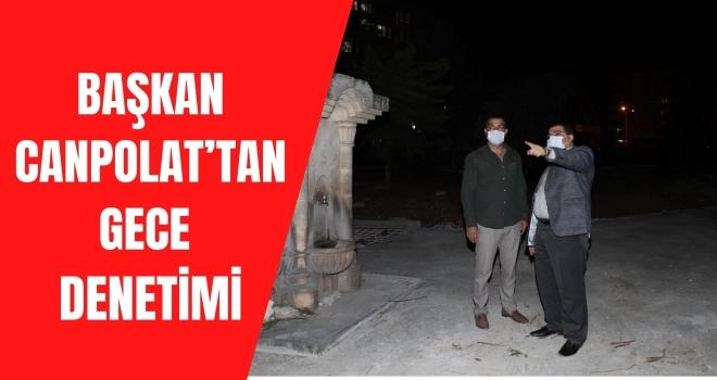 BAŞKAN CANPOLAT'TAN GECE DENETİMİ