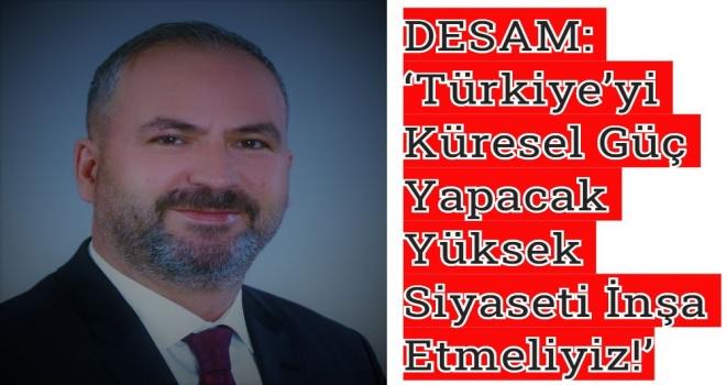 DESAM: 'Türkiye'yi Küresel Güç Yapacak Yüksek Siyaseti İnşa Etmeliyiz!'