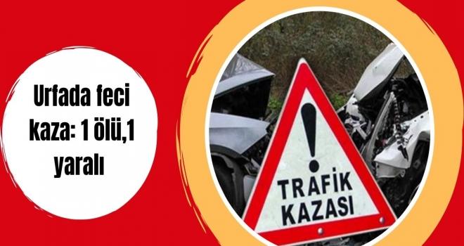 Urfada feci kaza: 1 ölü,1 yaralı