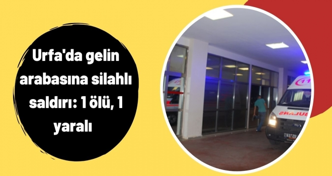 Urfa'da gelin arabasına silahlı saldırı: 1 ölü, 1 yaralı