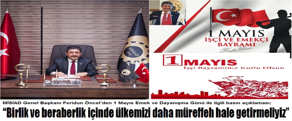 MİSİAD Genel Başkanı Feridun Öncel'den 1 Mayıs Emek ve Dayanışma Günü ile ilgili basın açıklaması;