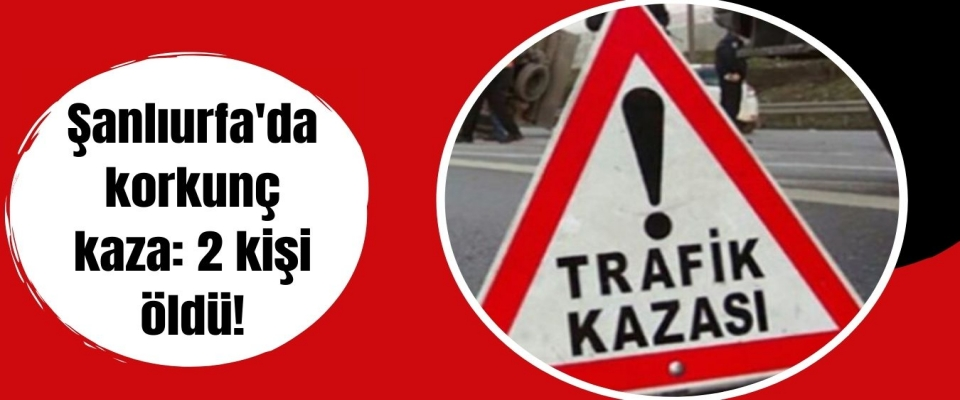 Şanlıurfa'da korkunç kaza: 2 kişi öldü!