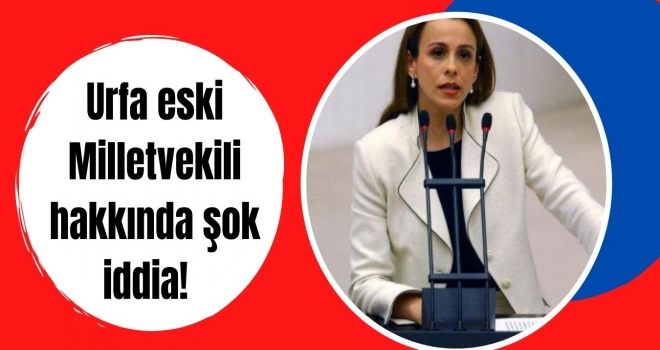 Urfa eski Milletvekili hakkında şok iddia!