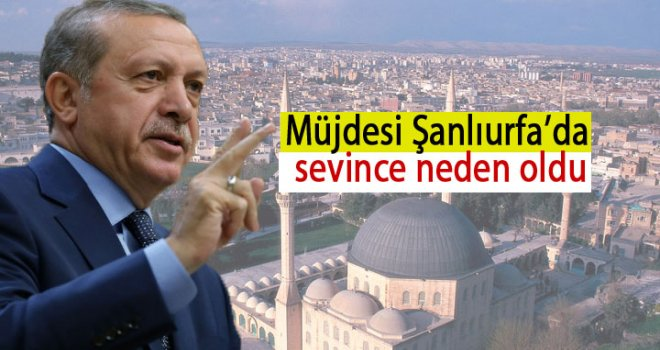 Erdoğan'ın müjdesi Şanlıurfa'da sevince neden oldu