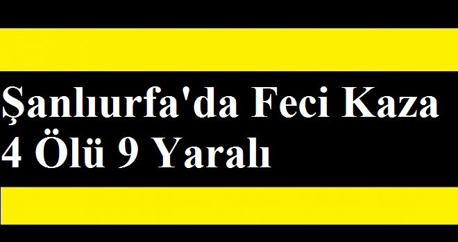 Şanlıurfa'da Feci Kaza 4 Ölü 9 Yaralı